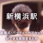 結婚式・パーティーヘアセットができる美容室まとめ 新横浜